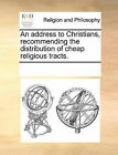 An Address to Christians, Recommending the Distribution of Cheap Religious Tracts. by Multiple Contributors (Paperback / softback, 2010)
