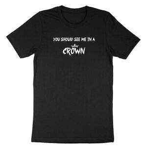 Funny Quotes Shirt Costume T-Shirt Printed Tee Gift You Should See Me in a Crown