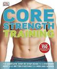 Core Strength Training: The Complete Step-By-Step Guide to a Stronger Body and Better Posture for Men and Women by DK Publishing (Paperback / softback, 2012)