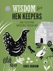 Wisdom for Hen Keepers: 500 Tips for Keeping Chickens by Chris Graham (Hardback)