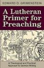 A Lutheran Primer for Preaching: A Theological Approach to Sermon Writing by Edward O Grimenstein (Paperback / softback, 2015)