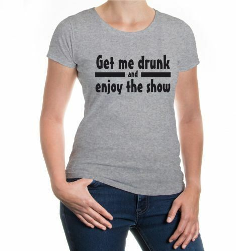 Damen Kurzarm Girlie T-Shirt Get me drunk and enjoy the show Party Kirmes Fest