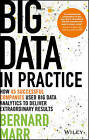 Big Data in Practice (Use Cases): How 45 Successful Companies Used Big Data Analytics to Deliver Extraordinary Results by Bernard Marr, Wiley (Hardback, 2016)