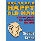 How to be a Happy Old Man: A Little Guide for Grumpy Old Men by George Evans (Hardback, 2007)