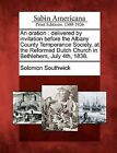 An Oration: Delivered by Invitation Before the Albany County Temperance Society, at the Reformed Dutch Church in Bethlehem, July 4th, 1838. by Solomon Southwick (Paperback / softback, 2012)