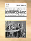 Observations Relative to the Resources of the East India Company for Productive Remittance; And the National Loss Occasioned by the Importation of the Same Species of Cotton Goods Which Can Be Manufactured in Great Britain. by Multiple Contributors (Paperback / softback, 2010)