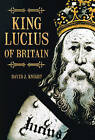 King Lucius of Britain by David J. Knight (Paperback, 2008)