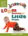 Loom Knitting for Little People Filled With Over 30 Fun & Engaging No-needle PR