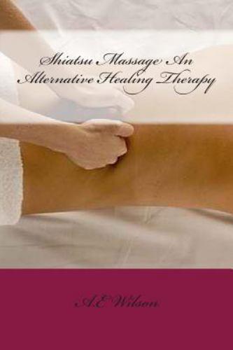 Shiatsu Massage an Alternative Healing Therapy by A. E. Wils