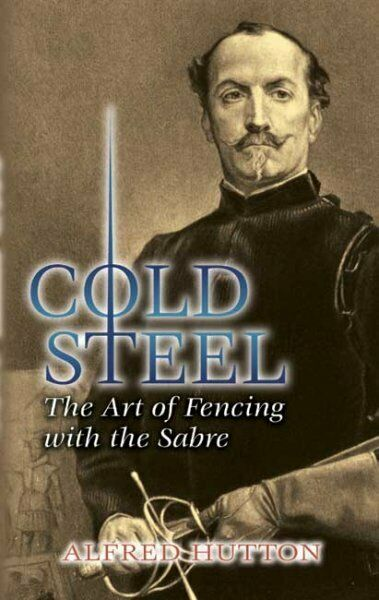 Cold Steel : The Art of Fencing With the Sabre, Paperback by Hutton, Alfred; ...