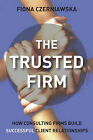 The Trusted Firm: How Consulting Firms Build Successful Client Relationships by Fiona Czerniawska (Hardback, 2006)