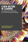 A New Culture of Learning: Cultivating the Imagination for a World of Constant Change by John Seely Brown, Douglas Thomas (Paperback / softback)