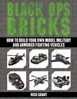 Black Ops Bricks: How to Build Your Own Model Military and Armored Fighting Vehicles by Nick Grant (Paperback, 2014)