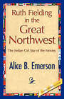 Ruth Fielding in the Great Northwest by Alice B Emerson (Hardback, 2007)