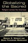 Globalizing the Sacred: Religion Across the Americas by Manuel A. Vasquez, Marie Friedmann Marquardt (Paperback, 2003)