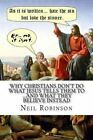 Why Christians Don't Do What Jesus Tells Them to ...and What They Believe Instead by MR Neil Robinson (Paperback / softback, 2012)