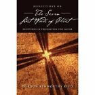 Reflections on the Seven Last Words of Christ by Gordon Kenworthy Reed (Paperback / softback, 2012)