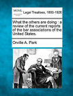 What the Others Are Doing: A Review of the Current Reports of the Bar Associations of the United States. by Orville A Park (Paperback / softback, 2010)