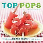 Top Pops: 55 All-Natural Frozen Treats to Make at Home-ExLibrary