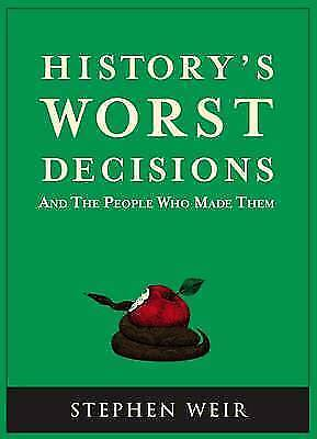 """AS NEW"" History's Worst Decisions: And the People Who Made Them, Stephen Weir,"