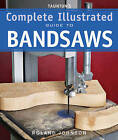 Taunton's Complete Illustrated Guide to Bandsaws by Roland Johnson (Paperback, 2010)
