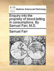 Enquiry Into the Propriety of Blood-Letting in Consumptions. by Samuel Farr, M.D. by Samuel Farr (Paperback / softback, 2010)