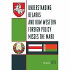 Understanding Belarus and How Western Foreign Policy Misses the Mark by Grigory Ioffe (Paperback, 2014)