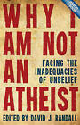 Why I am Not an Atheist: Facing the Inadequacies of Unbelief by David J Randall (Paperback, 2013)