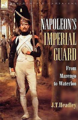 Napoleon's Imperial Guard : From Marengo to Waterloo, Paperback by Headley, J...