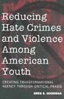 Reducing Hate Crimes and Violence Among American Youth: Creating Transformational Agency Through Critical Praxis by Greg S. Goodman (Paperback, 2002)