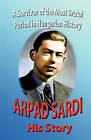 Arpad Sardi His Story: A Survivor of One of the Most Brutal Periods in Hungarian History by Arpad Sardi (Paperback / softback, 2008)
