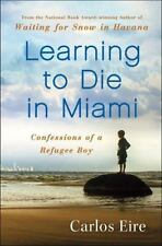 Learning to Die in Miami : Confessions of a Refugee Boy by Carlos M. N. Eire (2010, Hardcover)