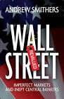 Wall Street Revalued: Imperfect Markets and Inept Central Bankers by Andrew Smithers (Hardback, 2009)
