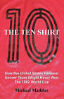 The Ten Shirt: How the United States National Soccer Team (Might Have) Won the 1982 World Cup by Michael Maddox (Paperback / softback, 2010)