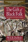 The Gift of Black Folk: The Negroes in the Making of America by W E B Du Bois (Paperback / softback)