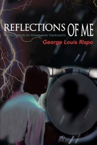 Reflections of Me : A Collection of Poems and Thoughts by George Louis Rispo...