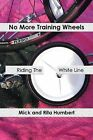 No More Training Wheels: Riding The White Line by Mick and Rita Humbert (Paperback, 2013)