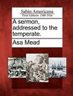 A Sermon, Addressed to the Temperate. by Asa Mead (Paperback / softback, 2012)