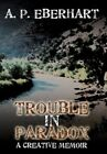 Trouble in Paradox a Creative Memoir 9781456734985 by A. P. Eberhart Paperback