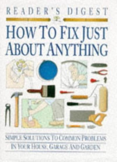 How to Fix Just About Anything: Quick and Easy Ways to Solve the Most Common P,