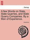 A Few Words on Slate, Slate Quarries, and Slate Quarry Companies. by a Man of Experience. by Anonymous (Paperback / softback, 2011)