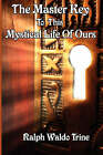 The Master Key to This Mystical Life of Ours by Ralph Waldo Trine (Paperback / softback, 2007)