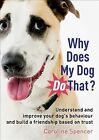 Why Does My Dog Do That? : Understand and Improve Your Dog's Behaviour and Build a Friendship Based on Trust by Caroline Spencer (2013, E-book)