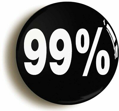 NINETY NINE PERCENT 99% BADGE BUTTON PIN (Size is 1inch diameter) PROTEST OCCUPY