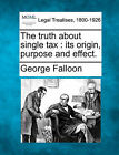 The Truth about Single Tax: Its Origin, Purpose and Effect. by George Falloon (Paperback / softback, 2010)