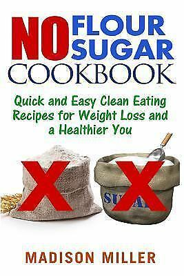 No Flour No Sugar : Easy Clean Eating Recipes for Weight Loss and a Healthier… s l1600