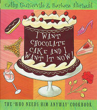 I Want Chocolate Cake And I Want it Now!: The Who Needs Him Anyway Cookbook