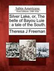 Silver Lake, Or, the Belle of Bayou Luie: A Tale of the South. by Theresa J Freeman (Paperback / softback, 2012)