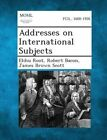 Addresses on International Subjects by James Brown Scott, Robert Bacon, Elihu Root (Paperback / softback, 2013)