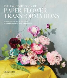 The exquisite book of paper flower transformations playing with the exquisite book of paper flower transformations playing with size shape and color to create spectacular paper arrangements by livia cetti 2017 mightylinksfo